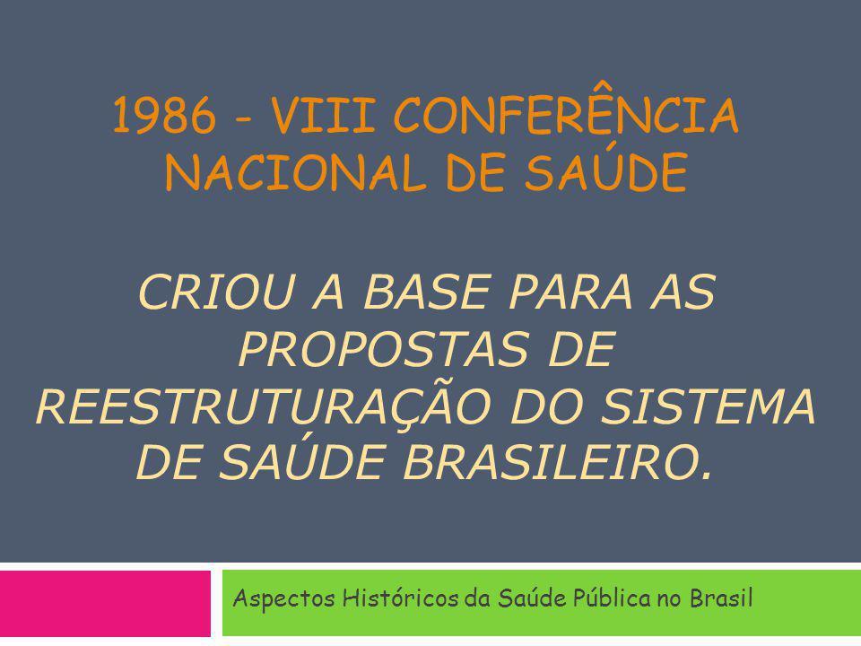 1986 - VIII CONFERÊNCIA NACIONAL DE SAÚDE CRIOU A BASE PARA AS PROPOSTAS DE REESTRUTURAÇÃO DO SISTEMA DE SAÚDE BRASILEIRO. Aspectos Históricos da Saúd