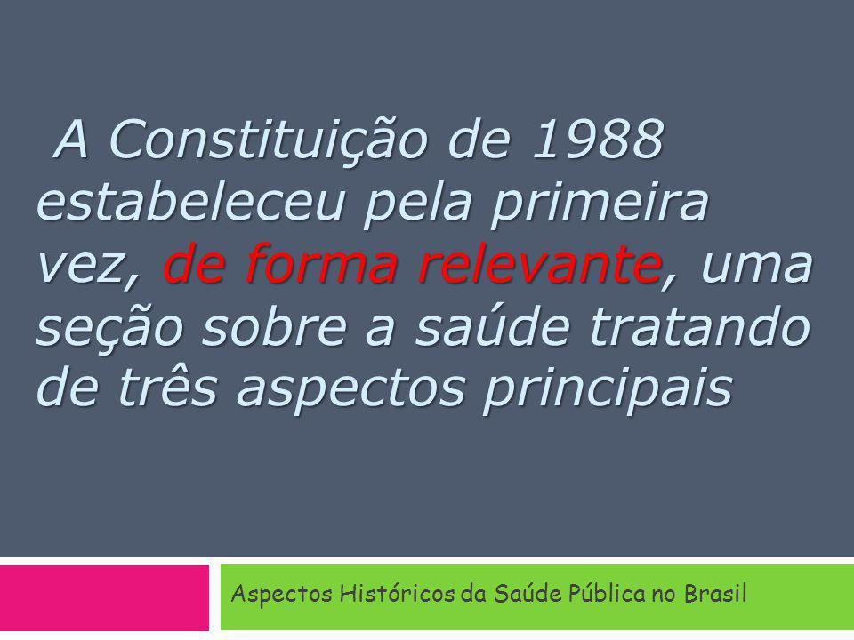 A Constituição de 1988 estabeleceu pela primeira vez, de forma relevante, uma seção sobre a saúde tratando de três aspectos principais Aspectos Históricos da Saúde Pública no Brasil
