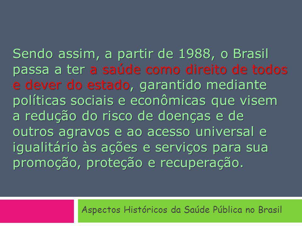 Sendo assim, a partir de 1988, o Brasil passa a ter a saúde como direito de todos e dever do estado, garantido mediante políticas sociais e econômicas que visem a redução do risco de doenças e de outros agravos e ao acesso universal e igualitário às ações e serviços para sua promoção, proteção e recuperação.