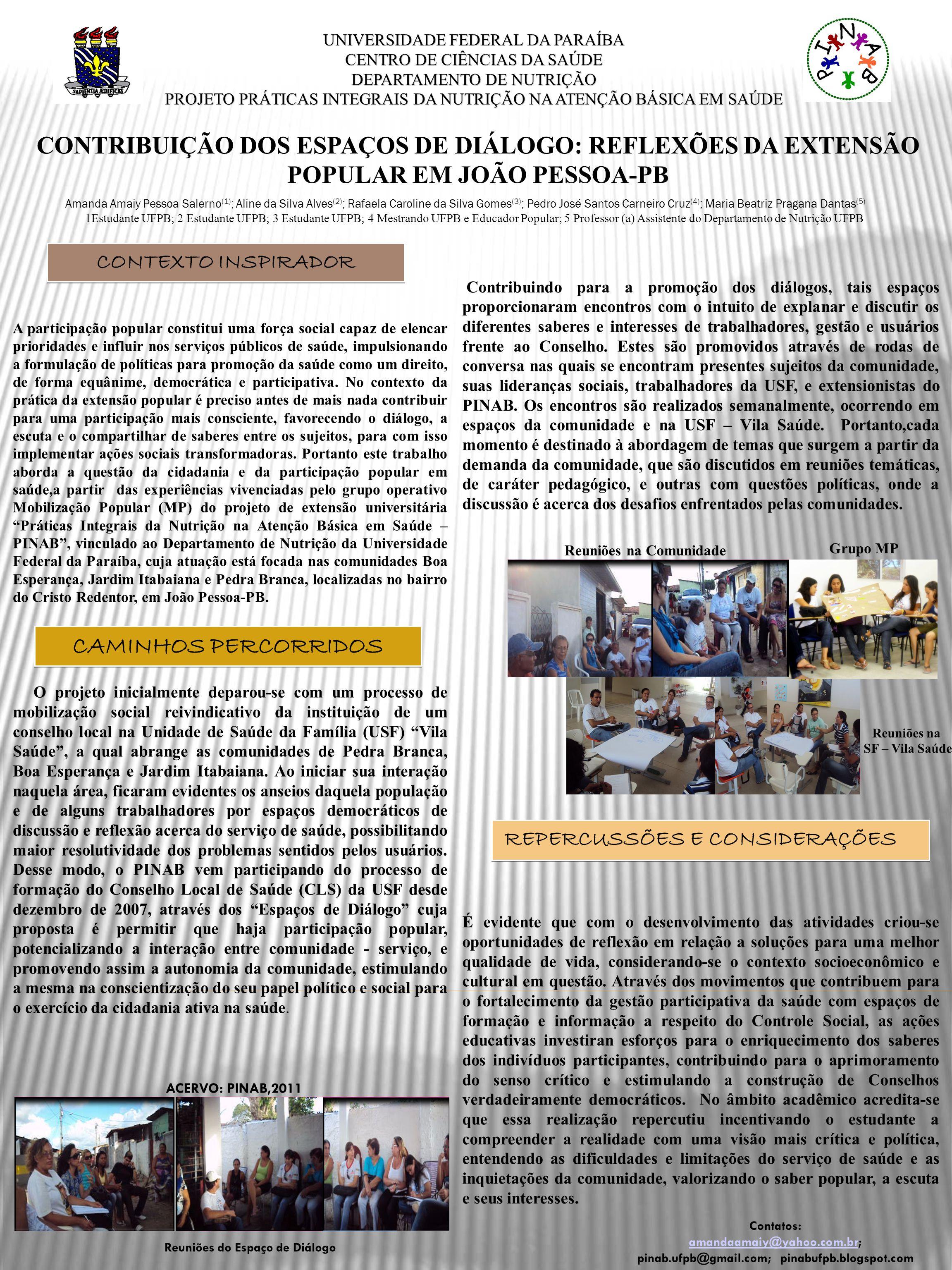 UNIVERSIDADE FEDERAL DA PARAÍBA CENTRO DE CIÊNCIAS DA SAÚDE DEPARTAMENTO DE NUTRIÇÃO PROJETO PRÁTICAS INTEGRAIS DA NUTRIÇÃO NA ATENÇÃO BÁSICA EM SAÚDE CONTRIBUIÇÃO DOS ESPAÇOS DE DIÁLOGO: REFLEXÕES DA EXTENSÃO POPULAR EM JOÃO PESSOA-PB Amanda Amaiy Pessoa Salerno (1) ; Aline da Silva Alves (2) ; Rafaela Caroline da Silva Gomes (3) ; Pedro José Santos Carneiro Cruz (4) ; Maria Beatriz Pragana Dantas (5) 1Estudante UFPB; 2 Estudante UFPB; 3 Estudante UFPB; 4 Mestrando UFPB e Educador Popular; 5 Professor (a) Assistente do Departamento de Nutrição UFPB A participação popular constitui uma força social capaz de elencar prioridades e influir nos serviços públicos de saúde, impulsionando a formulação de políticas para promoção da saúde como um direito, de forma equânime, democrática e participativa.