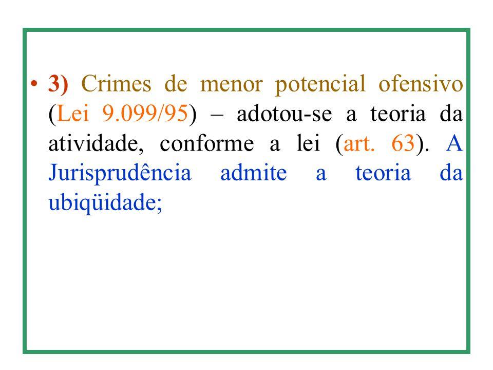 3) Crimes de menor potencial ofensivo (Lei 9.099/95) – adotou-se a teoria da atividade, conforme a lei (art. 63). A Jurisprudência admite a teoria da