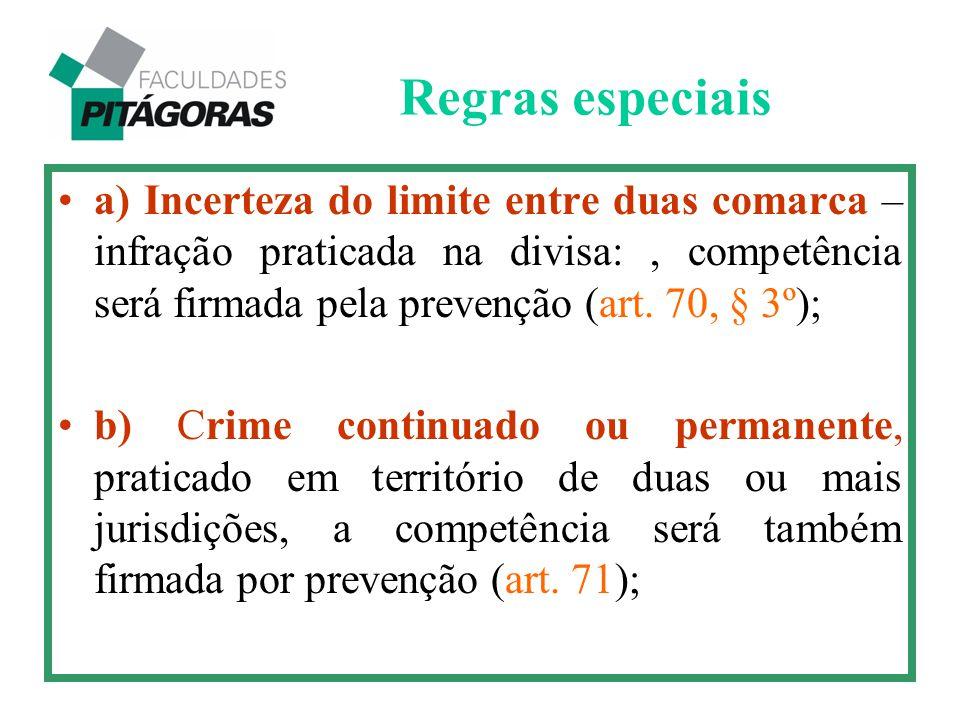 a) Incerteza do limite entre duas comarca – infração praticada na divisa:, competência será firmada pela prevenção (art. 70, § 3º); b) Crime continuad