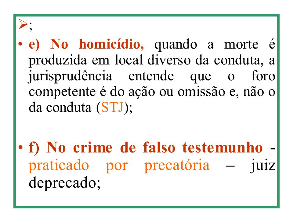  ; e) No homicídio, quando a morte é produzida em local diverso da conduta, a jurisprudência entende que o foro competente é do ação ou omissão e, nã