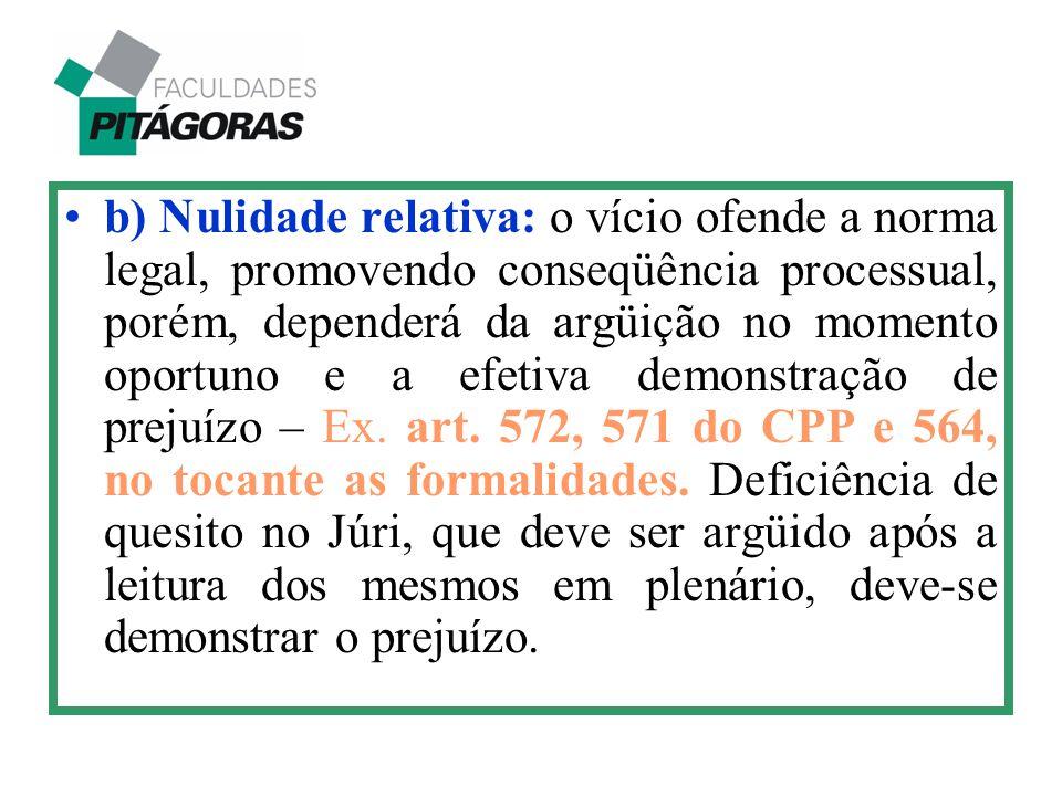 b) Nulidade relativa: o vício ofende a norma legal, promovendo conseqüência processual, porém, dependerá da argüição no momento oportuno e a efetiva d