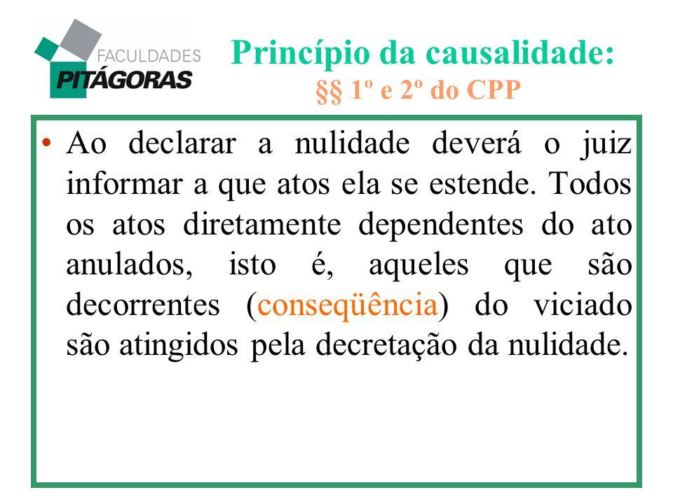 Princípio da causalidade: §§ 1º e 2º do CPP Ao declarar a nulidade deverá o juiz informar a que atos ela se estende. Todos os atos diretamente depende