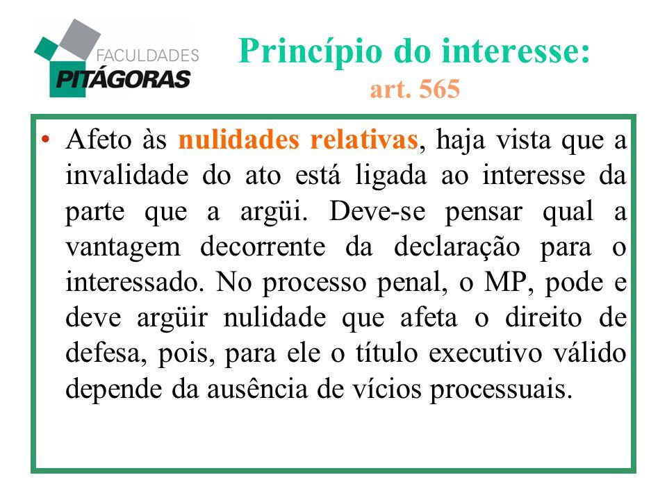 Princípio do interesse: art. 565 Afeto às nulidades relativas, haja vista que a invalidade do ato está ligada ao interesse da parte que a argüi. Deve-