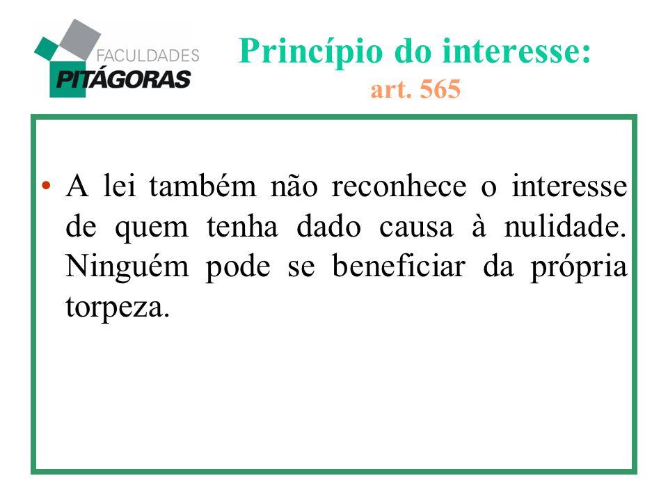 Princípio do interesse: art. 565 A lei também não reconhece o interesse de quem tenha dado causa à nulidade. Ninguém pode se beneficiar da própria tor