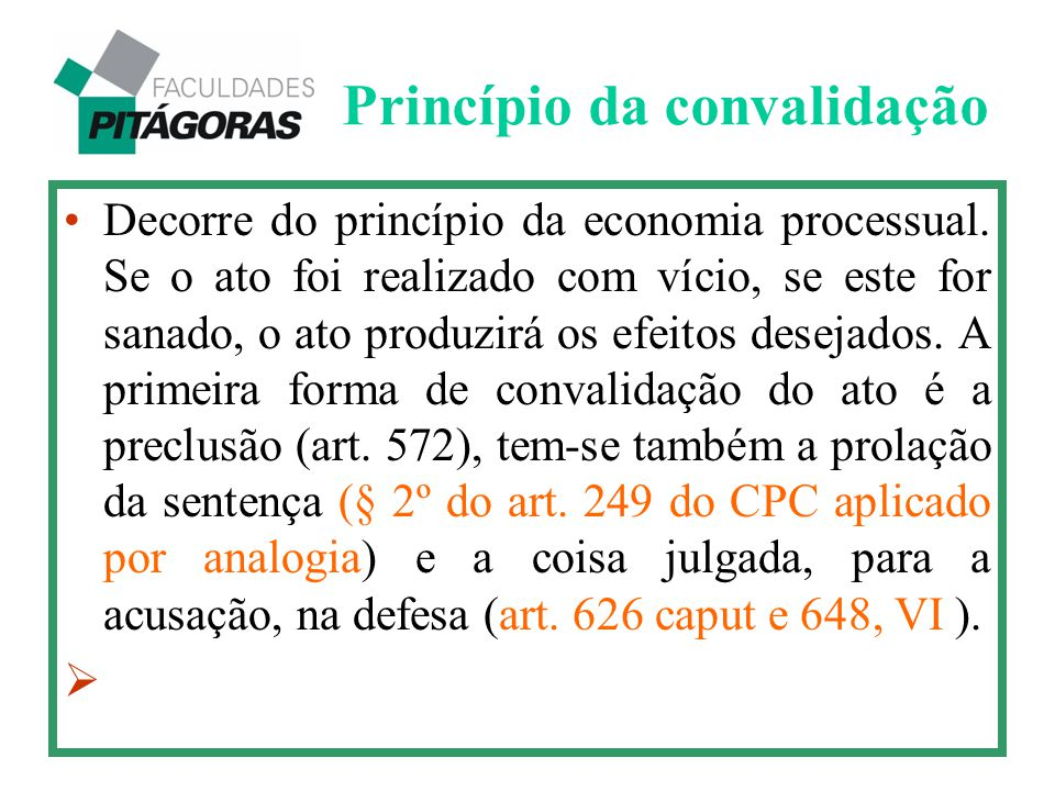 Princípio da convalidação Decorre do princípio da economia processual. Se o ato foi realizado com vício, se este for sanado, o ato produzirá os efeito