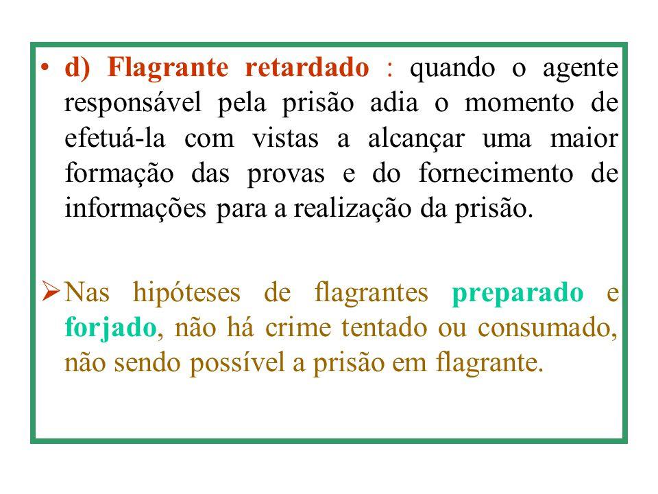 d) Flagrante retardado : quando o agente responsável pela prisão adia o momento de efetuá-la com vistas a alcançar uma maior formação das provas e do
