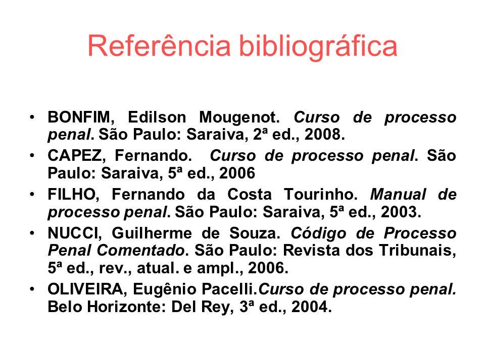Referência bibliográfica BONFIM, Edilson Mougenot. Curso de processo penal. São Paulo: Saraiva, 2ª ed., 2008. CAPEZ, Fernando. Curso de processo penal