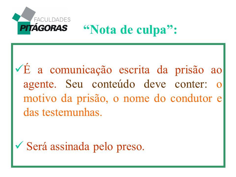 É a comunicação escrita da prisão ao agente. Seu conteúdo deve conter: o motivo da prisão, o nome do condutor e das testemunhas. Será assinada pelo pr