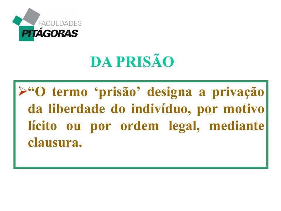 """ """"O termo 'prisão' designa a privação da liberdade do indivíduo, por motivo lícito ou por ordem legal, mediante clausura. DA PRISÃO"""
