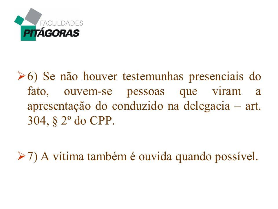  6) Se não houver testemunhas presenciais do fato, ouvem-se pessoas que viram a apresentação do conduzido na delegacia – art. 304, § 2º do CPP.  7)