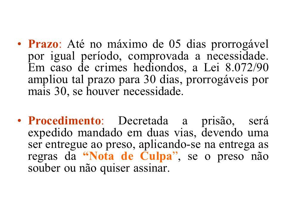 Prazo: Até no máximo de 05 dias prorrogável por igual período, comprovada a necessidade. Em caso de crimes hediondos, a Lei 8.072/90 ampliou tal prazo