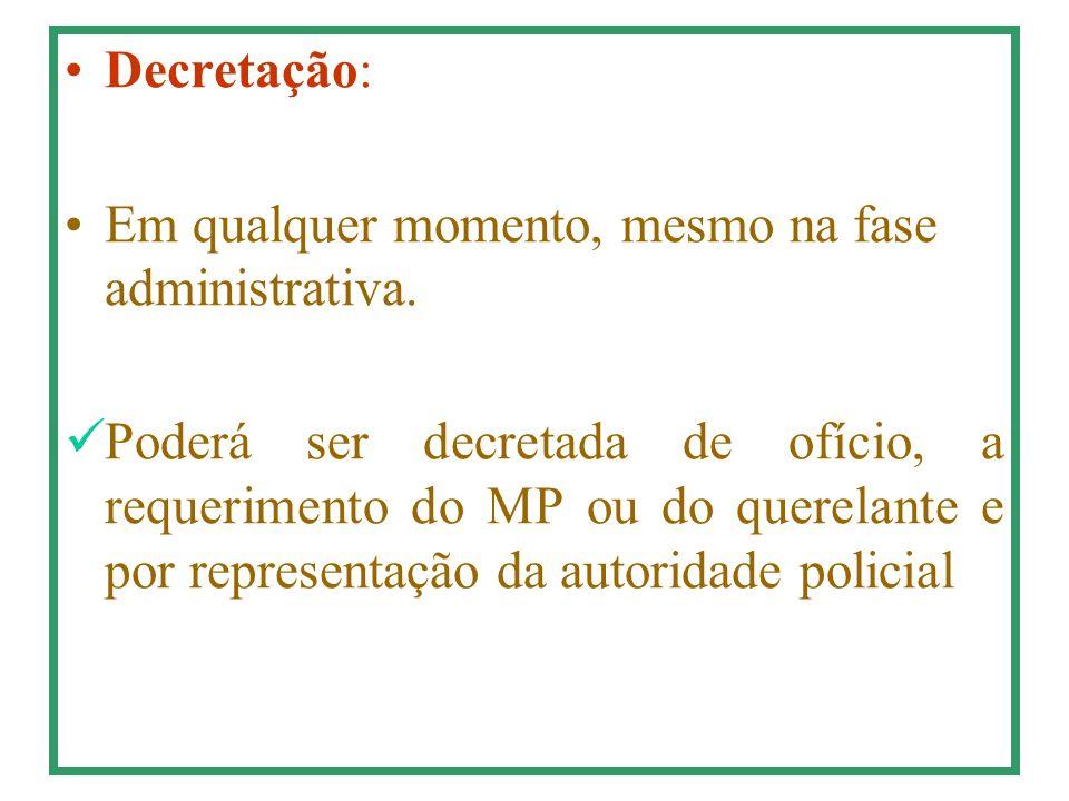 Decretação: Em qualquer momento, mesmo na fase administrativa. Poderá ser decretada de ofício, a requerimento do MP ou do querelante e por representaç