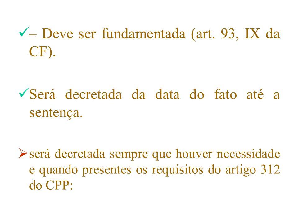 – Deve ser fundamentada (art. 93, IX da CF). Será decretada da data do fato até a sentença.  será decretada sempre que houver necessidade e quando pr