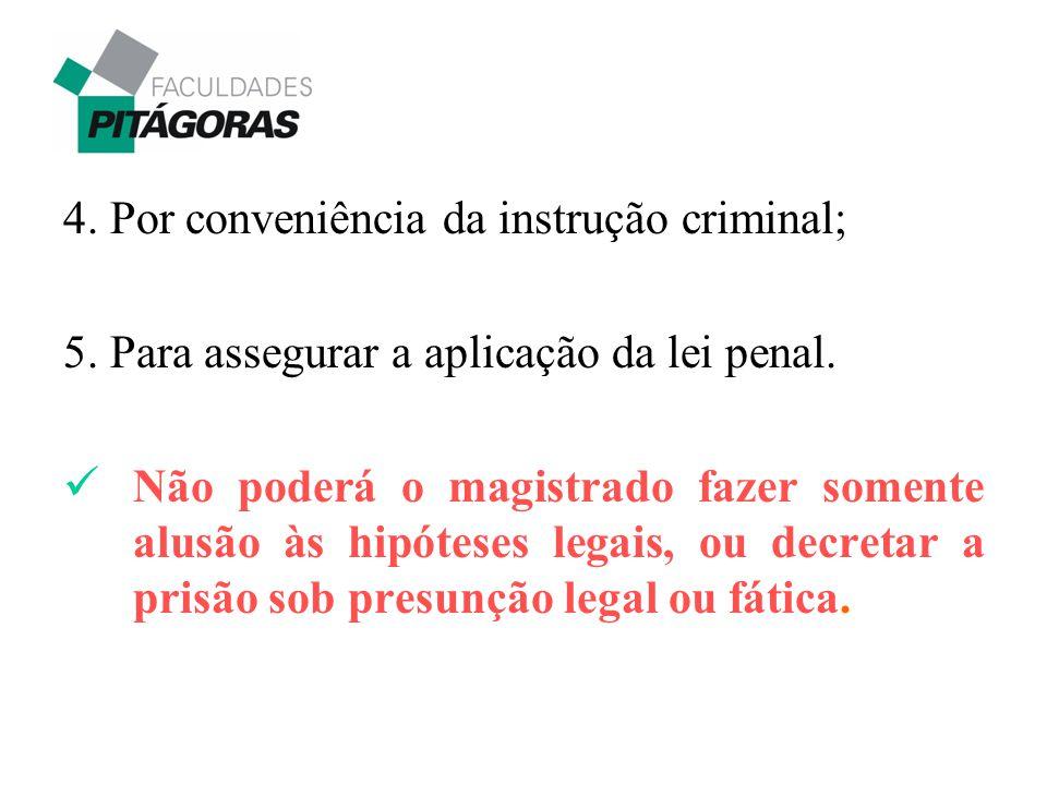 4. Por conveniência da instrução criminal; 5. Para assegurar a aplicação da lei penal. Não poderá o magistrado fazer somente alusão às hipóteses legai