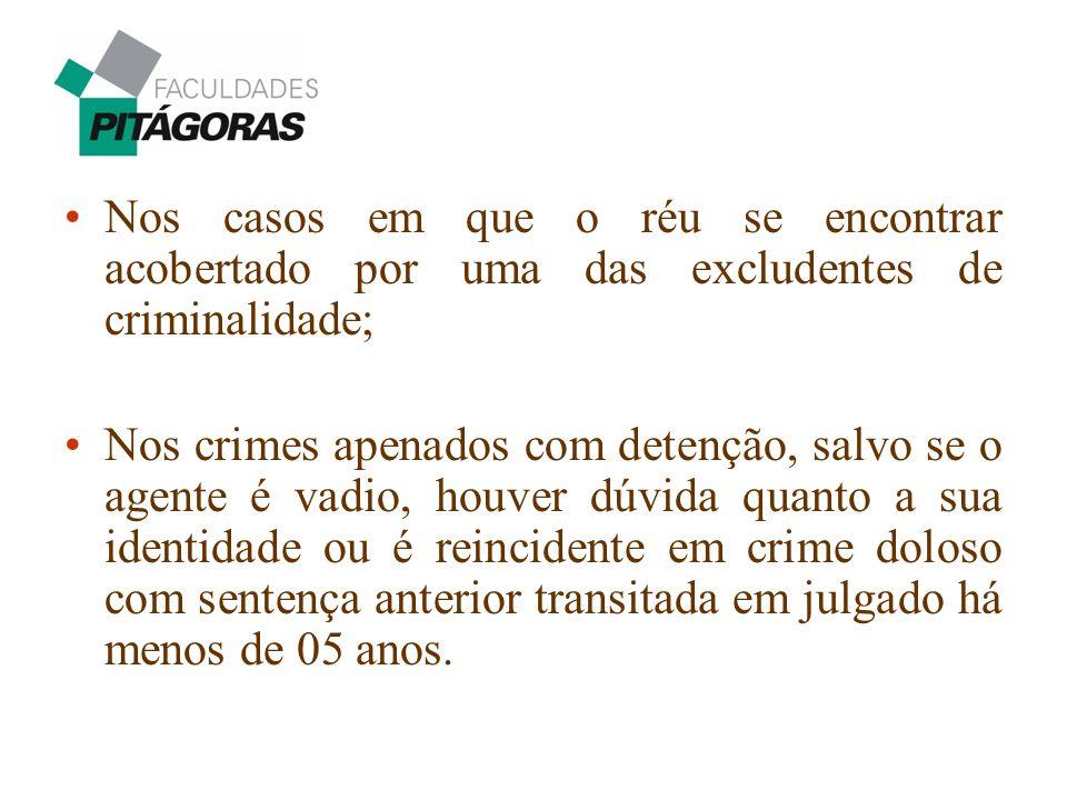 Nos casos em que o réu se encontrar acobertado por uma das excludentes de criminalidade; Nos crimes apenados com detenção, salvo se o agente é vadio,