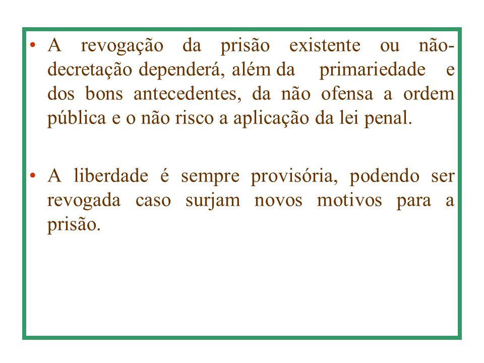 A revogação da prisão existente ou não- decretação dependerá, além daprimariedade e dos bons antecedentes, da não ofensa a ordem pública e o não risco