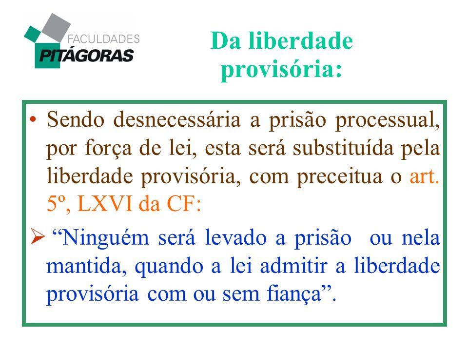 """Sendo desnecessária a prisão processual, por força de lei, esta será substituída pela liberdade provisória, com preceitua o art. 5º, LXVI da CF:  """"Ni"""