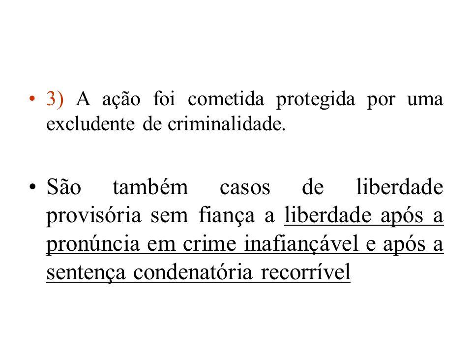3) A ação foi cometida protegida por uma excludente de criminalidade. São também casos de liberdade provisória sem fiança a liberdade após a pronúncia