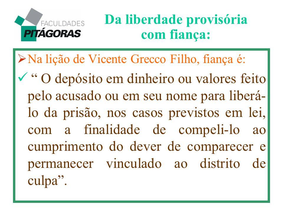 """ Na lição de Vicente Grecco Filho, fiança é: """" O depósito em dinheiro ou valores feito pelo acusado ou em seu nome para liberá- lo da prisão, nos cas"""