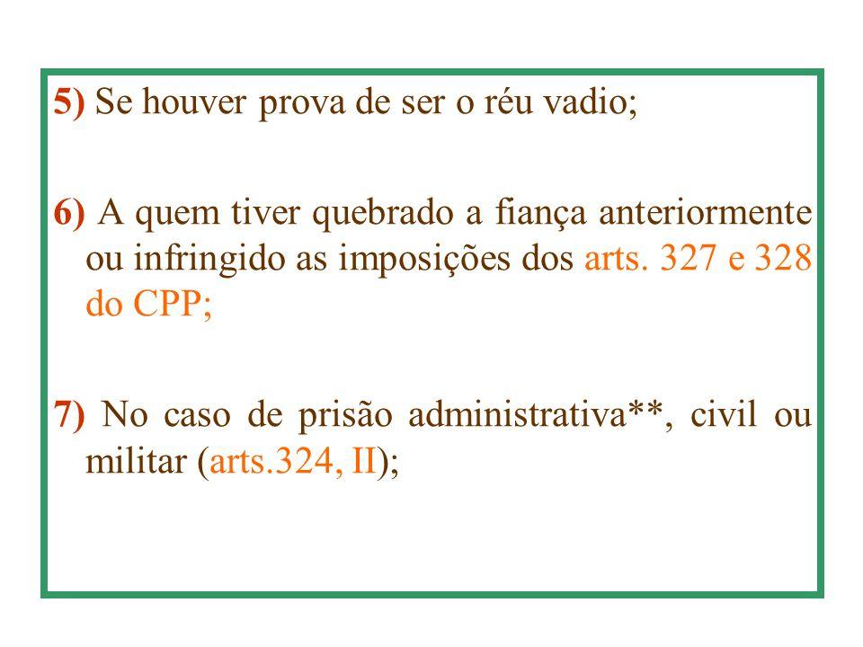5) Se houver prova de ser o réu vadio; 6) A quem tiver quebrado a fiança anteriormente ou infringido as imposições dos arts. 327 e 328 do CPP; 7) No c