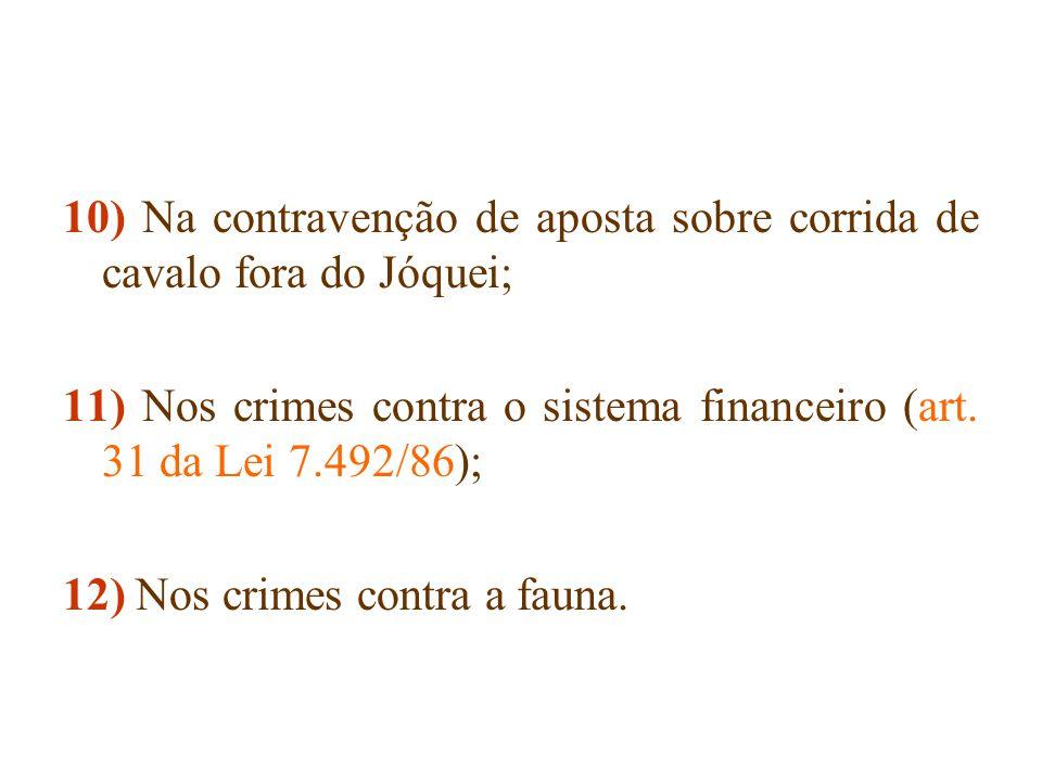 10) Na contravenção de aposta sobre corrida de cavalo fora do Jóquei; 11) Nos crimes contra o sistema financeiro (art. 31 da Lei 7.492/86); 12) Nos cr