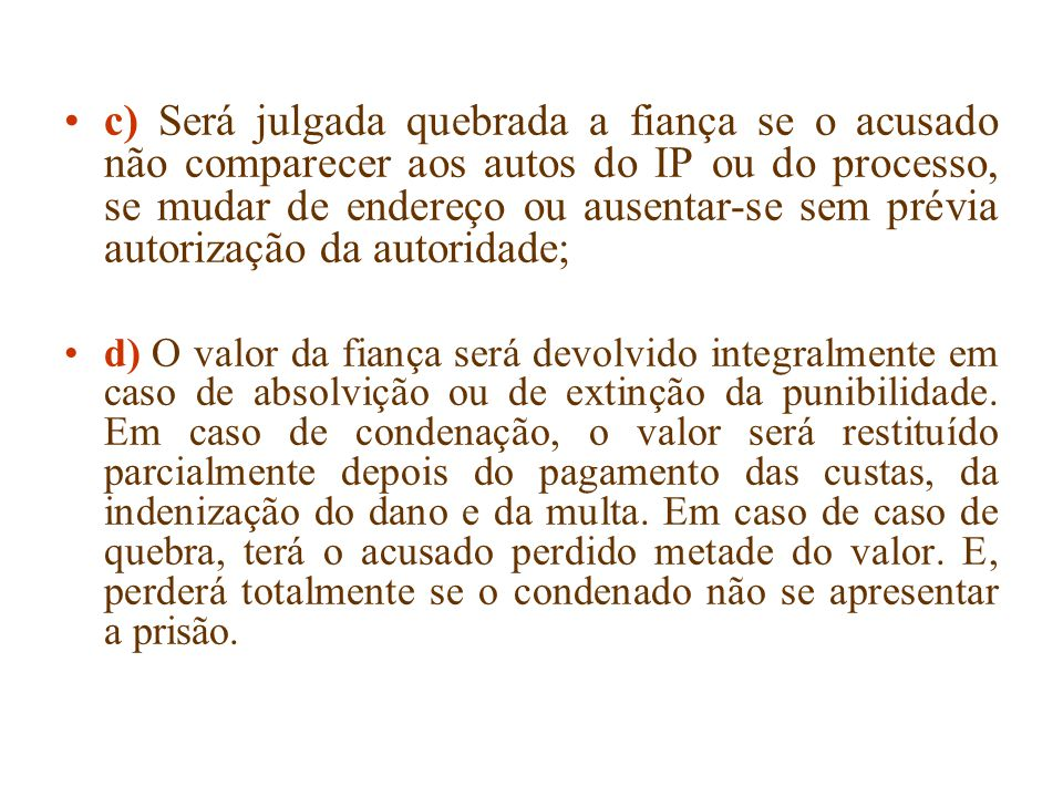 c) Será julgada quebrada a fiança se o acusado não comparecer aos autos do IP ou do processo, se mudar de endereço ou ausentar-se sem prévia autorizaç
