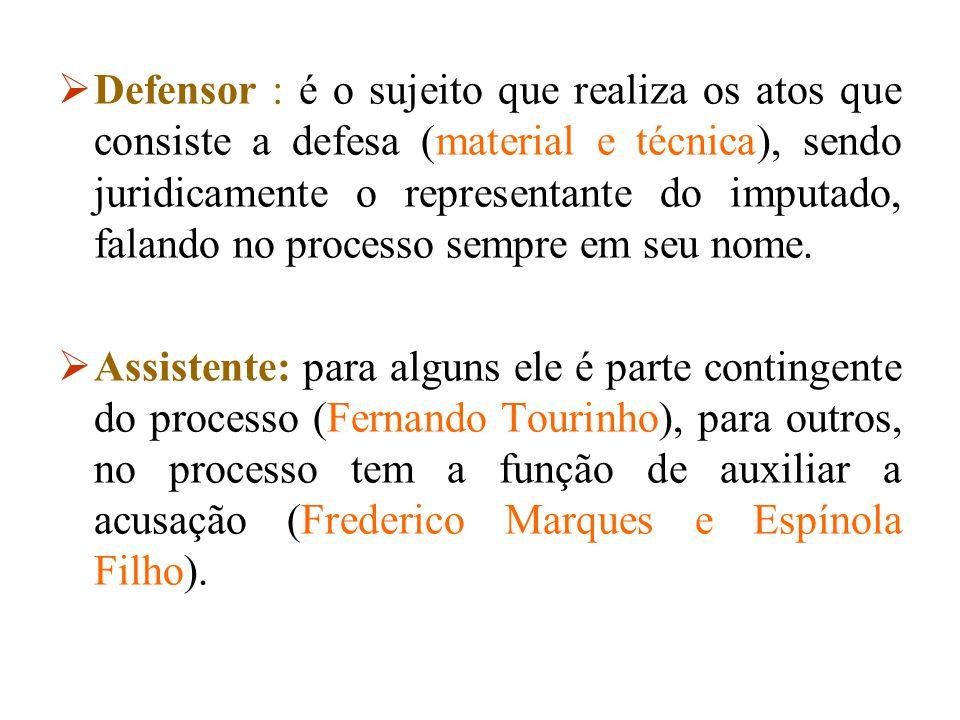 Defensor : é o sujeito que realiza os atos que consiste a defesa (material e técnica), sendo juridicamente o representante do imputado, falando no p