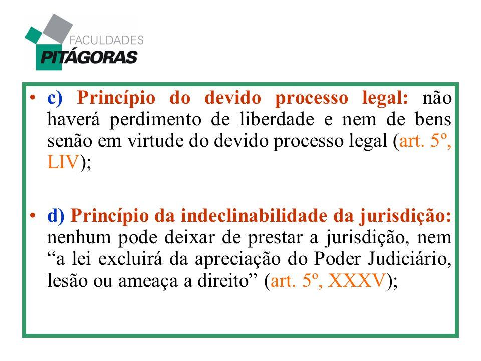 c) Princípio do devido processo legal: não haverá perdimento de liberdade e nem de bens senão em virtude do devido processo legal (art. 5º, LIV); d) P