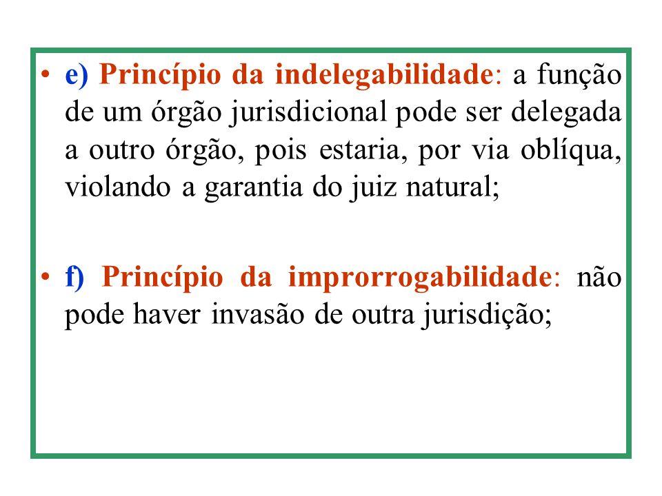 e) Princípio da indelegabilidade: a função de um órgão jurisdicional pode ser delegada a outro órgão, pois estaria, por via oblíqua, violando a garant