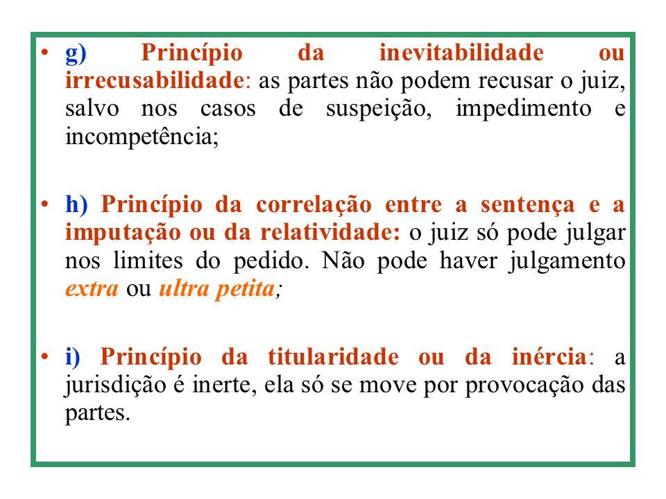 g) Princípio da inevitabilidade ou irrecusabilidade: as partes não podem recusar o juiz, salvo nos casos de suspeição, impedimento e incompetência; h)