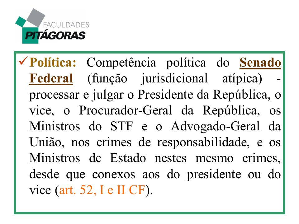 Política: Competência política do Senado Federal (função jurisdicional atípica) - processar e julgar o Presidente da República, o vice, o Procurador-G