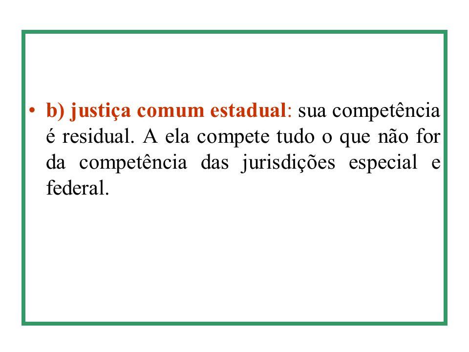 b) justiça comum estadual: sua competência é residual. A ela compete tudo o que não for da competência das jurisdições especial e federal.