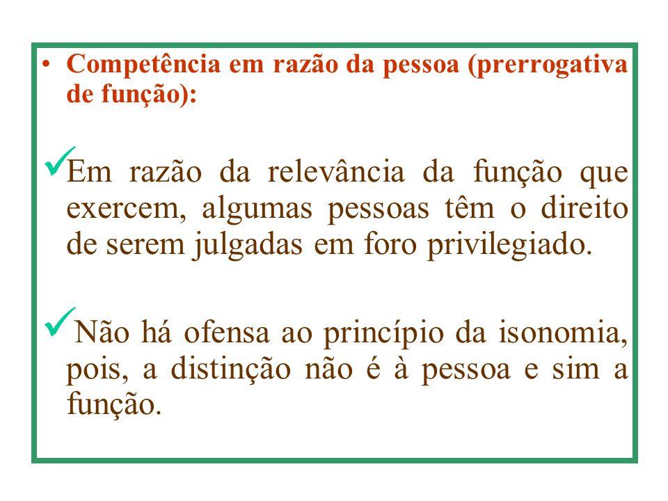 Competência em razão da pessoa (prerrogativa de função): Em razão da relevância da função que exercem, algumas pessoas têm o direito de serem julgadas