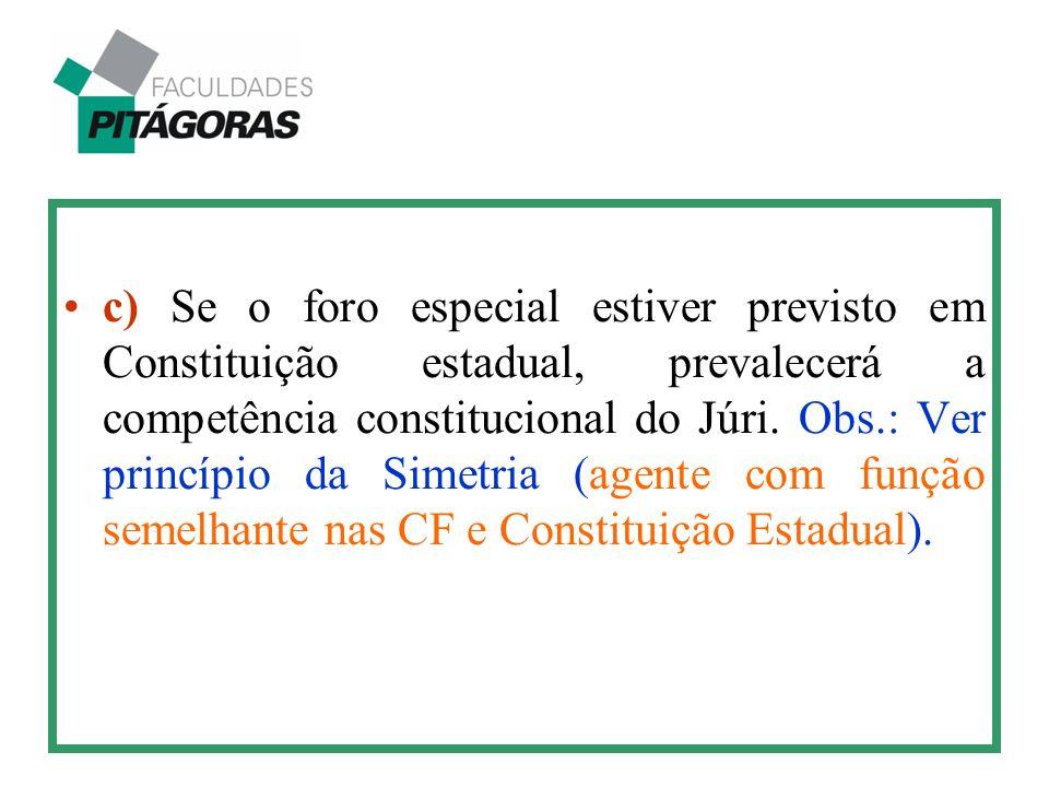 c) Se o foro especial estiver previsto em Constituição estadual, prevalecerá a competência constitucional do Júri. Obs.: Ver princípio da Simetria (ag