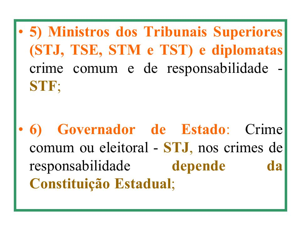 5) Ministros dos Tribunais Superiores (STJ, TSE, STM e TST) e diplomatas crime comum e de responsabilidade - STF; 6) Governador de Estado: Crime comum