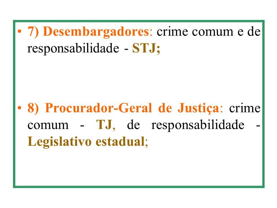 7) Desembargadores: crime comum e de responsabilidade - STJ; 8) Procurador-Geral de Justiça: crime comum - TJ, de responsabilidade - Legislativo estad