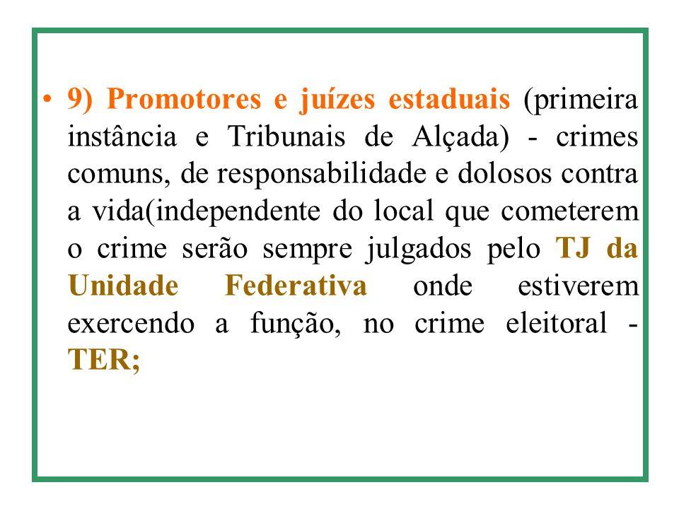 9) Promotores e juízes estaduais (primeira instância e Tribunais de Alçada) - crimes comuns, de responsabilidade e dolosos contra a vida(independente