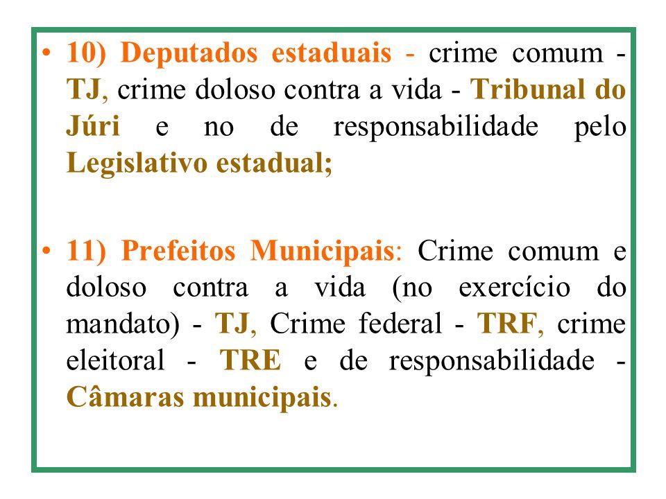 10) Deputados estaduais - crime comum - TJ, crime doloso contra a vida - Tribunal do Júri e no de responsabilidade pelo Legislativo estadual; 11) Pref