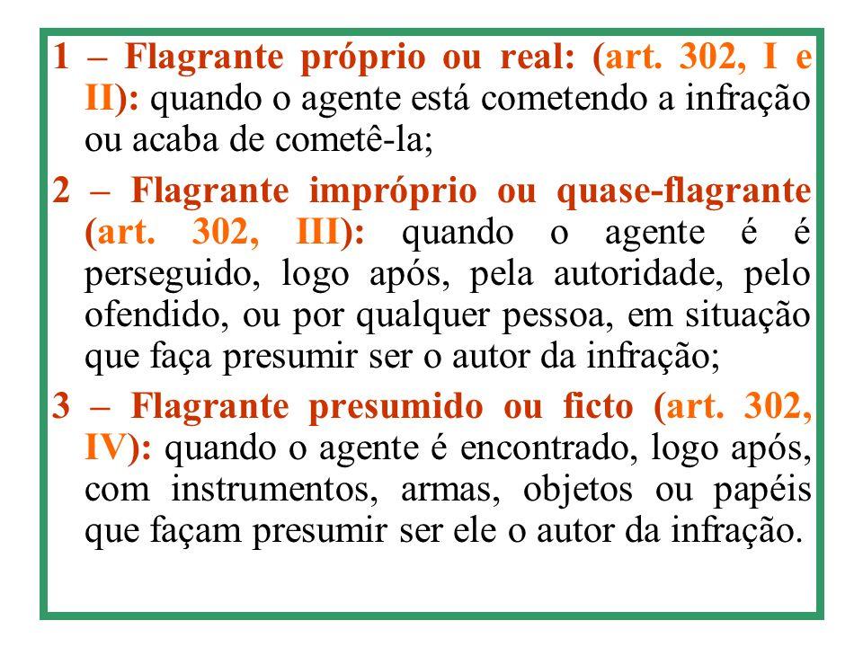 1 – Flagrante próprio ou real: (art. 302, I e II): quando o agente está cometendo a infração ou acaba de cometê-la; 2 – Flagrante impróprio ou quase-f