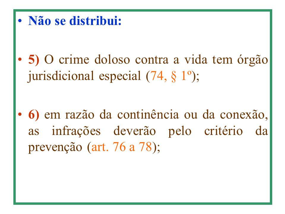 Não se distribui: 5) O crime doloso contra a vida tem órgão jurisdicional especial (74, § 1º); 6) em razão da continência ou da conexão, as infrações