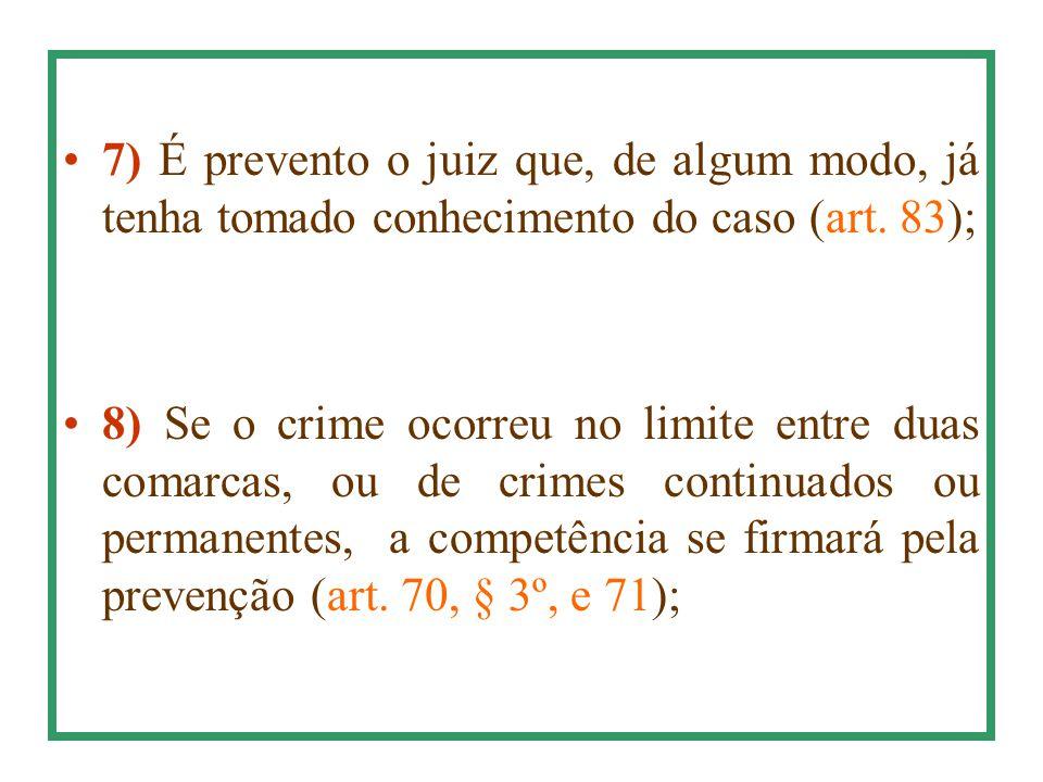 7) É prevento o juiz que, de algum modo, já tenha tomado conhecimento do caso (art. 83); 8) Se o crime ocorreu no limite entre duas comarcas, ou de cr