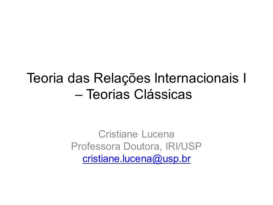 Teoria das Relações Internacionais I – Teorias Clássicas Cristiane Lucena Professora Doutora, IRI/USP cristiane.lucena@usp.br