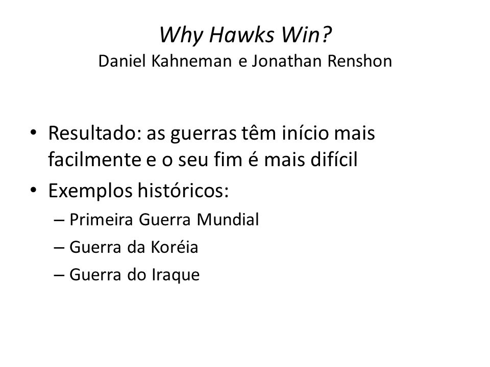 Why Hawks Win? Daniel Kahneman e Jonathan Renshon Resultado: as guerras têm início mais facilmente e o seu fim é mais difícil Exemplos históricos: – P