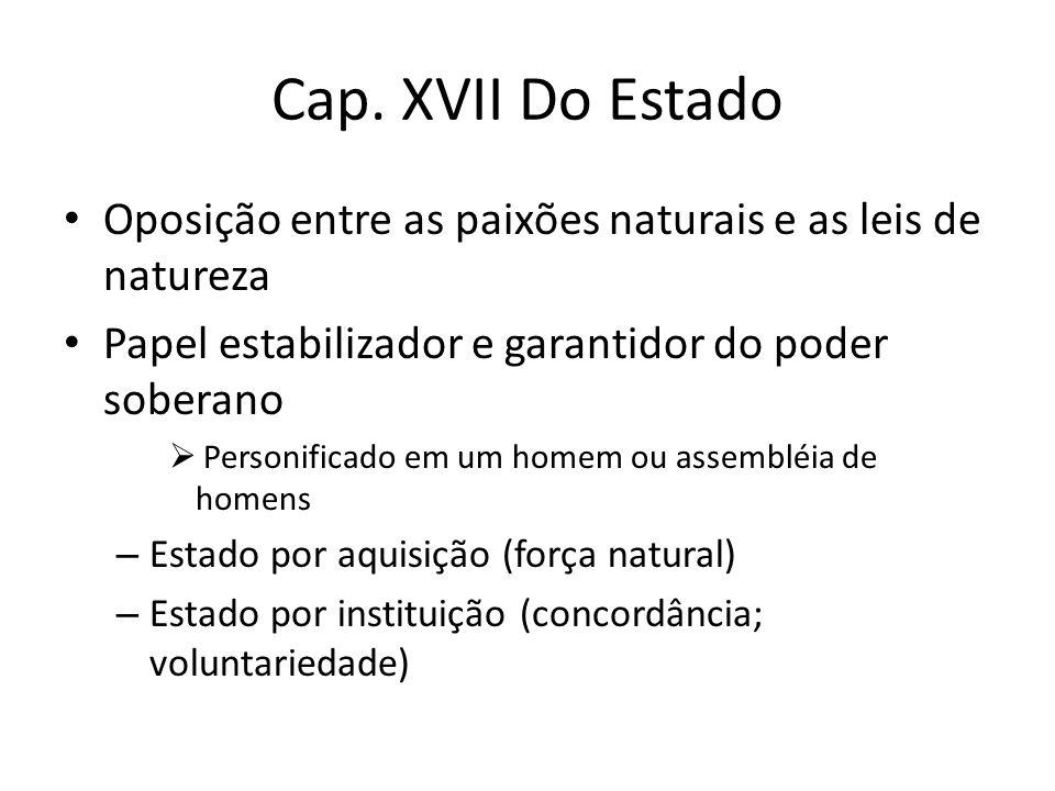 Cap. XVII Do Estado Oposição entre as paixões naturais e as leis de natureza Papel estabilizador e garantidor do poder soberano  Personificado em um