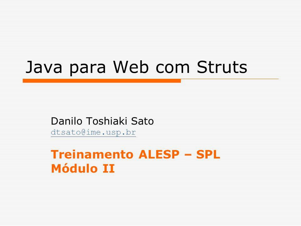 Java para Web com Struts Danilo Toshiaki Sato dtsato@ime.usp.br Treinamento ALESP – SPL Módulo II