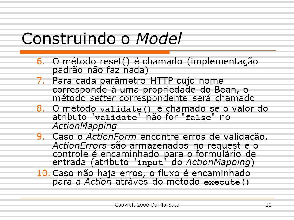 Copyleft 2006 Danilo Sato10 Construindo o Model 6.O método reset() é chamado (implementação padrão não faz nada) 7.Para cada parâmetro HTTP cujo nome corresponde à uma propriedade do Bean, o método setter correspondente será chamado 8.O método validate() é chamado se o valor do atributo validate não for false no ActionMapping 9.Caso o ActionForm encontre erros de validação, ActionErrors são armazenados no request e o controle é encaminhado para o formulário de entrada (atributo input do ActionMapping) 10.Caso não haja erros, o fluxo é encaminhado para a Action atrávés do método execute()