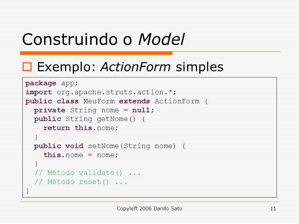 Copyleft 2006 Danilo Sato11 Construindo o Model  Exemplo: ActionForm simples package app; import org.apache.struts.action.*; public class MeuForm extends ActionForm { private String nome = null; public String getNome() { return this.nome; } public void setNome(String nome) { this.nome = nome; } // Método validate()...